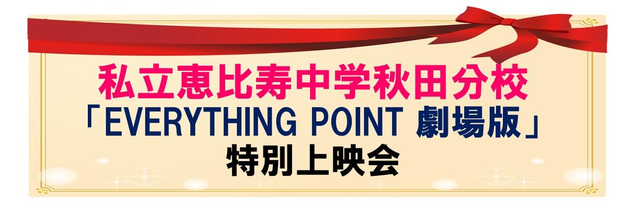 私立恵比寿中学秋田分校 「EVERYTHING POINT 劇場版」特別上映会
